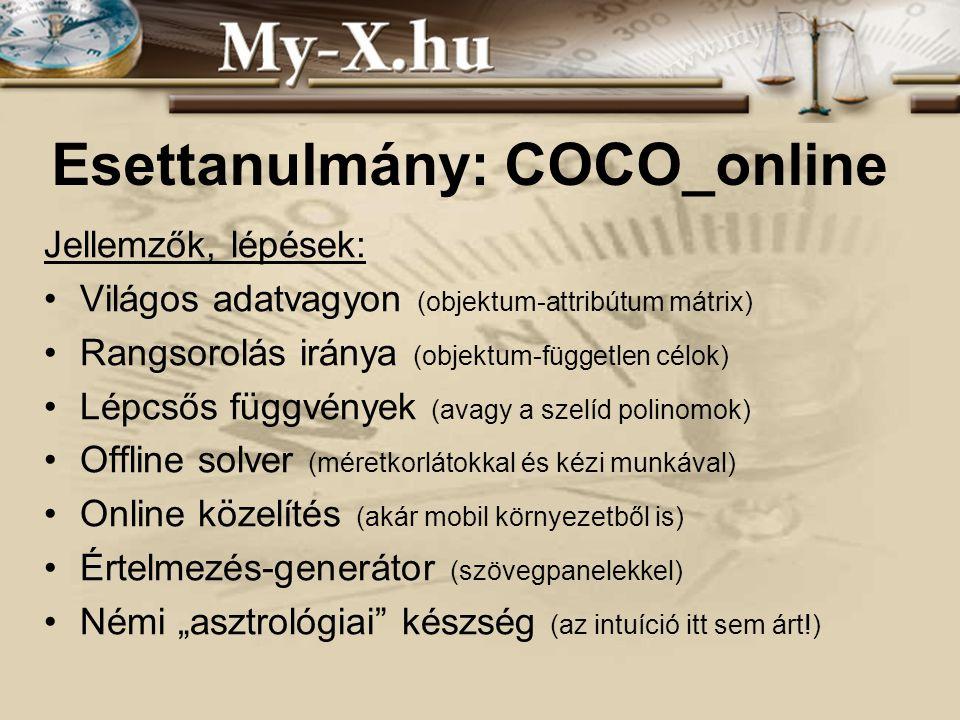 """INNOCSEKK 156/2006 Esettanulmány: COCO_online Jellemzők, lépések: Világos adatvagyon (objektum-attribútum mátrix) Rangsorolás iránya (objektum-független célok) Lépcsős függvények (avagy a szelíd polinomok) Offline solver (méretkorlátokkal és kézi munkával) Online közelítés (akár mobil környezetből is) Értelmezés-generátor (szövegpanelekkel) Némi """"asztrológiai készség (az intuíció itt sem árt!)"""
