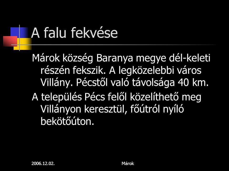 2006.12.02.Márok A falu fekvése Márok község Baranya megye dél-keleti részén fekszik. A legközelebbi város Villány. Pécstől való távolsága 40 km. A te