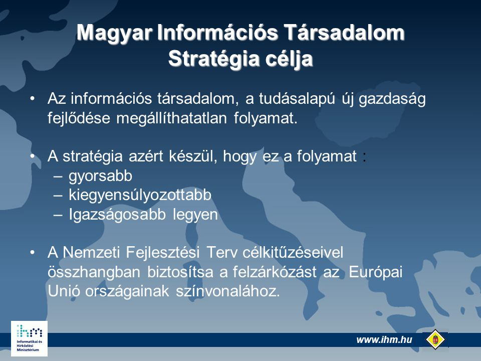 www.ihm.hu @ Magyar Információs Társadalom Stratégia célja Az információs társadalom, a tudásalapú új gazdaság fejlődése megállíthatatlan folyamat.