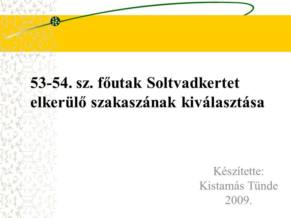 53-54. sz. főutak Soltvadkertet elkerülő szakaszának kiválasztása Készítette: Kistamás Tünde 2009.