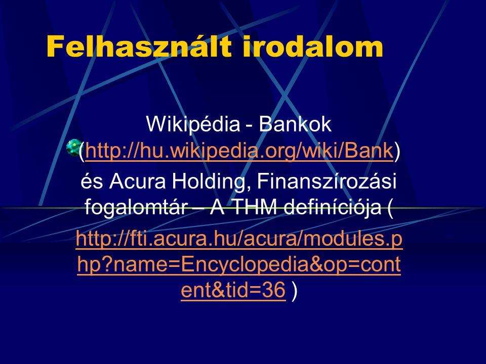Felhasznált irodalom Wikipédia - Bankok (http://hu.wikipedia.org/wiki/Bank)http://hu.wikipedia.org/wiki/Bank és Acura Holding, Finanszírozási fogalomtár – A THM definíciója ( http://fti.acura.hu/acura/modules.p hp name=Encyclopedia&op=cont ent&tid=36http://fti.acura.hu/acura/modules.p hp name=Encyclopedia&op=cont ent&tid=36 )