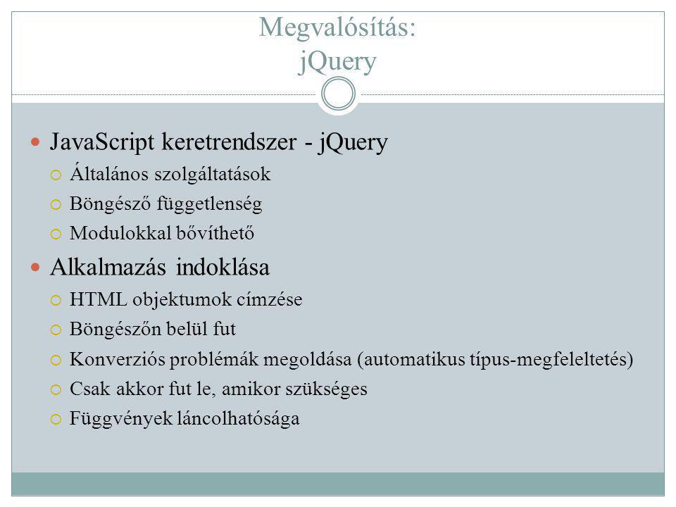 Megvalósítás: jQuery JavaScript keretrendszer - jQuery  Általános szolgáltatások  Böngésző függetlenség  Modulokkal bővíthető Alkalmazás indoklása  HTML objektumok címzése  Böngészőn belül fut  Konverziós problémák megoldása (automatikus típus-megfeleltetés)  Csak akkor fut le, amikor szükséges  Függvények láncolhatósága