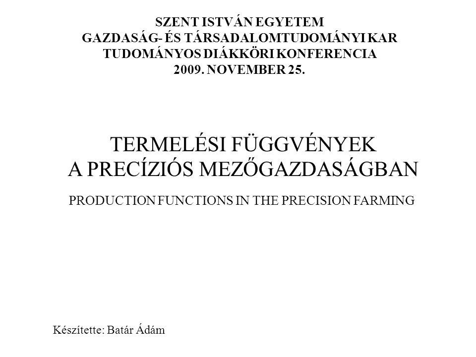 TERMELÉSI FÜGGVÉNYEK A PRECÍZIÓS MEZŐGAZDASÁGBAN SZENT ISTVÁN EGYETEM GAZDASÁG- ÉS TÁRSADALOMTUDOMÁNYI KAR TUDOMÁNYOS DIÁKKÖRI KONFERENCIA 2009. NOVEM
