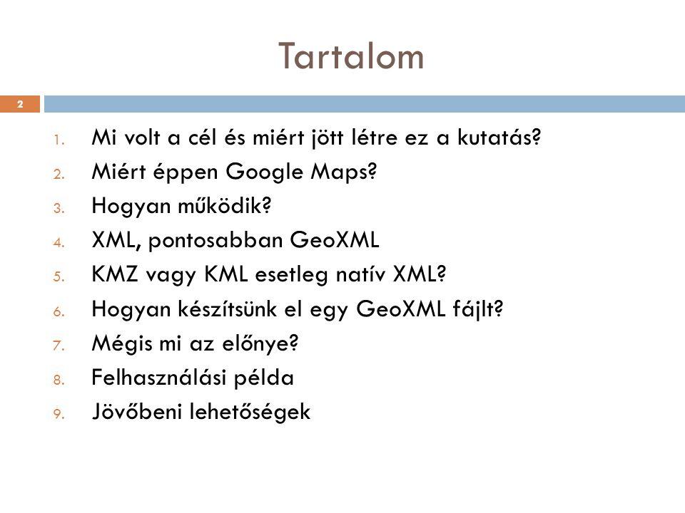 Tartalom 1. Mi volt a cél és miért jött létre ez a kutatás? 2. Miért éppen Google Maps? 3. Hogyan működik? 4. XML, pontosabban GeoXML 5. KMZ vagy KML