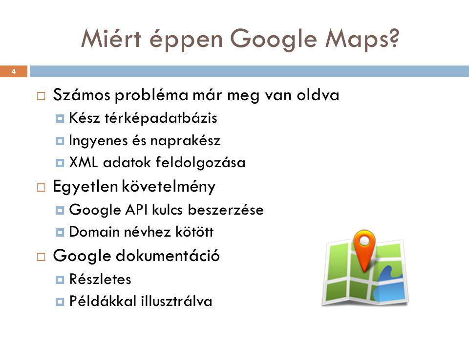 Miért éppen Google Maps?  Számos probléma már meg van oldva  Kész térképadatbázis  Ingyenes és naprakész  XML adatok feldolgozása  Egyetlen követ