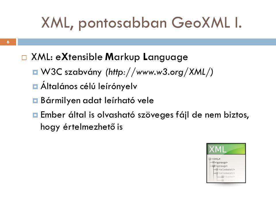 XML, pontosabban GeoXML I.  XML: eXtensible Markup Language  W3C szabvány (http://www.w3.org/XML/)  Általános célú leírónyelv  Bármilyen adat leír