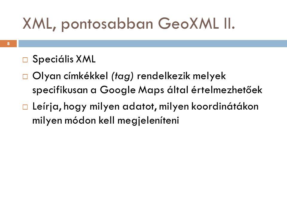 XML, pontosabban GeoXML II.  Speciális XML  Olyan címkékkel (tag) rendelkezik melyek specifikusan a Google Maps által értelmezhetőek  Leírja, hogy