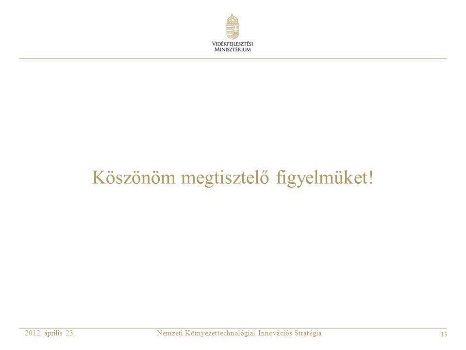 13 Nemzeti Környezettechnológiai Innovációs Stratégia2012. április 23. Köszönöm megtisztelő figyelmüket!