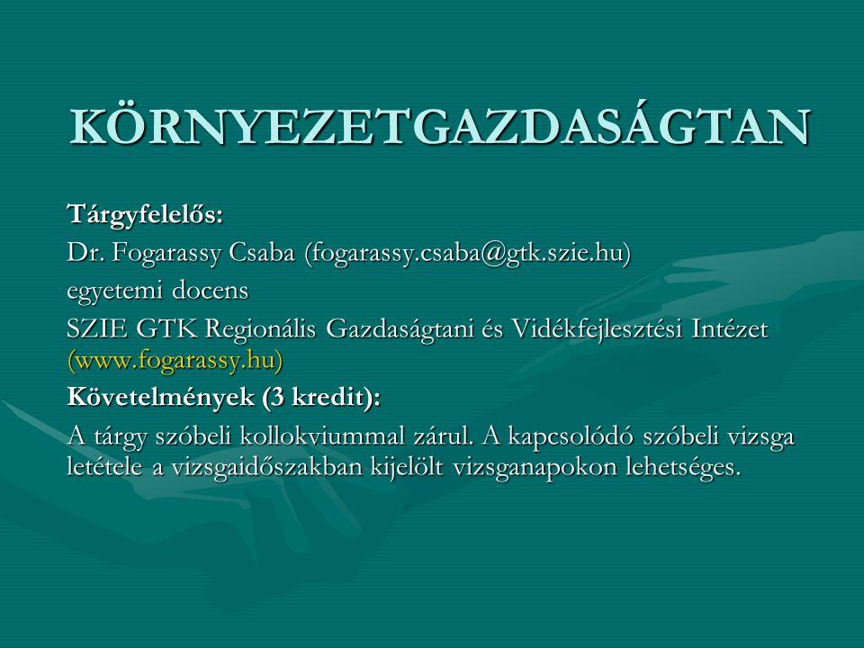 KÖRNYEZETGAZDASÁGTAN Tárgyfelelős: Dr. Fogarassy Csaba (fogarassy.csaba@gtk.szie.hu) egyetemi docens SZIE GTK Regionális Gazdaságtani és Vidékfejleszt