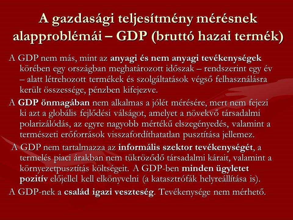 A gazdasági teljesítmény mérésnek alapproblémái – GDP (bruttó hazai termék) A GDP nem más, mint az anyagi és nem anyagi tevékenységek körében egy országban meghatározott időszak – rendszerint egy év – alatt létrehozott termékek és szolgáltatások végső felhasználásra került összessége, pénzben kifejezve.