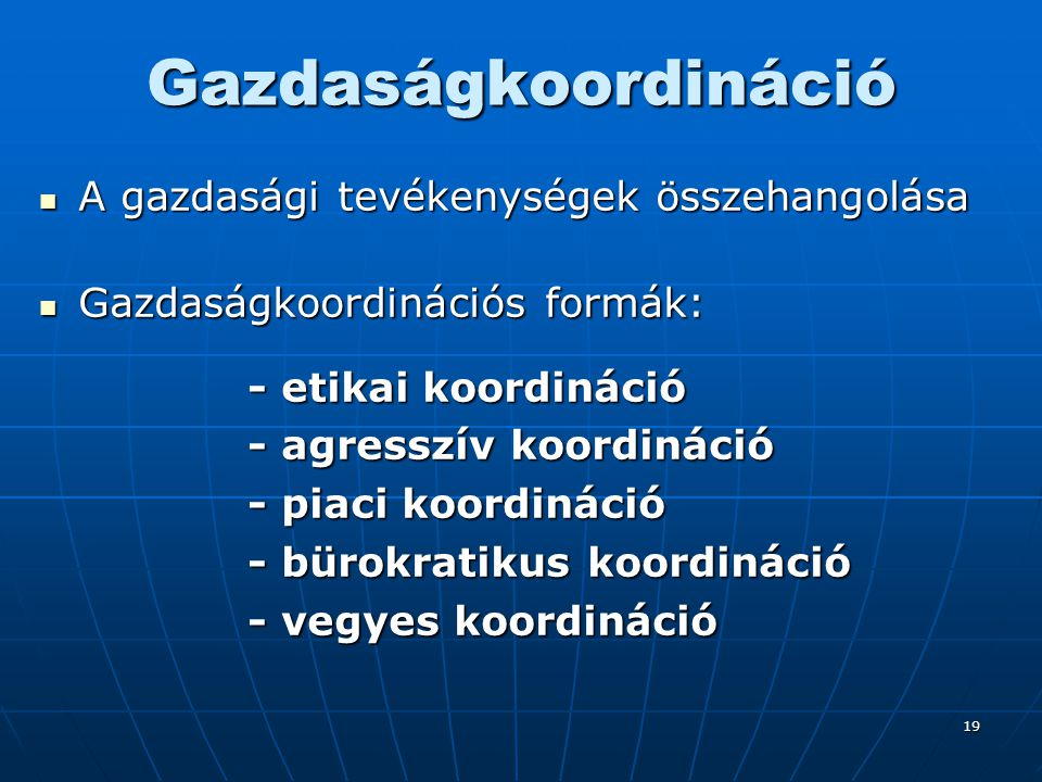 19 Gazdaságkoordináció A gazdasági tevékenységek összehangolása A gazdasági tevékenységek összehangolása Gazdaságkoordinációs formák: Gazdaságkoordiná