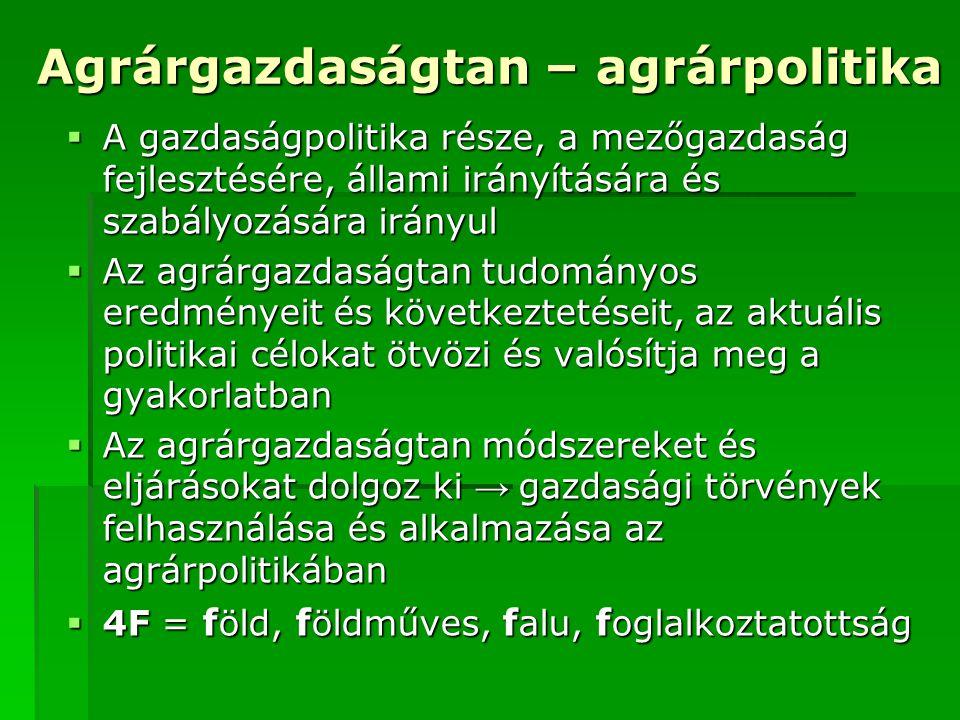 Agrárgazdaságtan – agrárpolitika  A gazdaságpolitika része, a mezőgazdaság fejlesztésére, állami irányítására és szabályozására irányul  Az agrárgaz