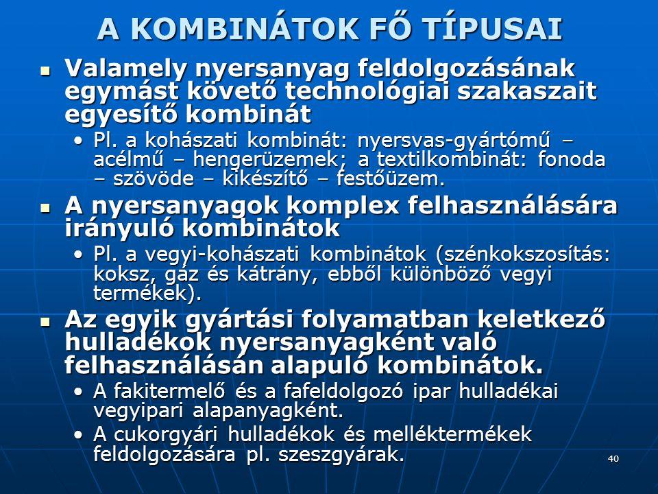40 A KOMBINÁTOK FŐ TÍPUSAI Valamely nyersanyag feldolgozásának egymást követő technológiai szakaszait egyesítő kombinát Valamely nyersanyag feldolgozásának egymást követő technológiai szakaszait egyesítő kombinát Pl.