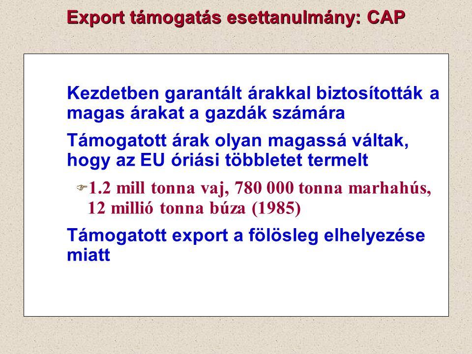 Export támogatás esettanulmány: CAP Kezdetben garantált árakkal biztosították a magas árakat a gazdák számára Támogatott árak olyan magassá váltak, ho
