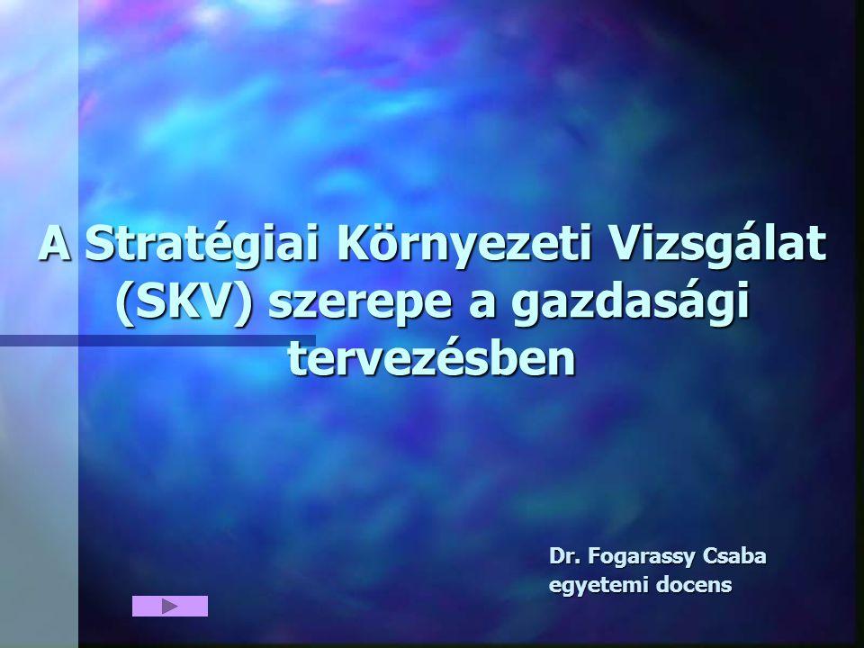 A Stratégiai Környezeti Vizsgálat (SKV) szerepe a gazdasági tervezésben Dr. Fogarassy Csaba egyetemi docens