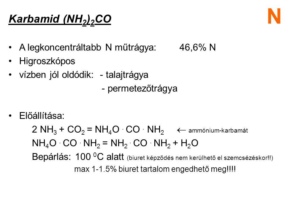 Karbamid (NH 2 ) 2 CO A legkoncentráltabb N műtrágya:46,6% N Higroszkópos vízben jól oldódik: - talajtrágya - permetezőtrágya Előállítása: 2 NH 3 + CO