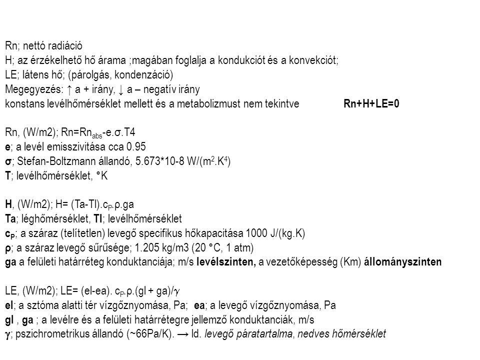 Rn; nettó radiáció H; az érzékelhető hő árama ;magában foglalja a kondukciót és a konvekciót; LE; látens hő; (párolgás, kondenzáció) Megegyezés: ↑ a + irány, ↓ a – negatív irány konstans levélhőmérséklet mellett és a metabolizmust nem tekintve Rn+H+LE=0 Rn, (W/m2); Rn=Rn abs -e.σ.T4 e ; a levél emisszivitása cca 0.95 σ ; Stefan-Boltzmann állandó, 5.673*10-8 W/(m 2.K 4 ) T ; levélhőmérséklet, °K H, (W/m2); H= (Ta-Tl).c P.ρ.ga Ta ; léghőmérséklet, Tl ; levélhőmérséklet c P ; a száraz (telítetlen) levegő specifikus hőkapacitása 1000 J/(kg.K) ρ ; a száraz levegő sűrűsége; 1.205 kg/m3 (20 °C, 1 atm) ga a felületi határréteg konduktanciája; m/s levélszinten, a vezetőképesség (Km) állományszinten LE, (W/m2); LE= (el-ea).
