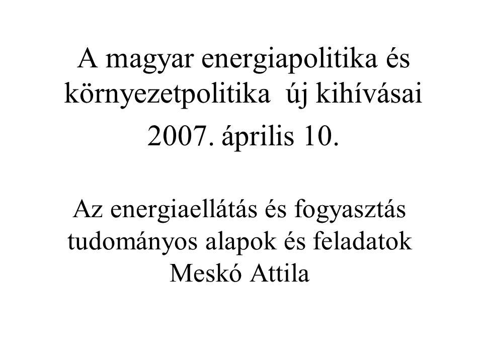 Az energiaellátás és fogyasztás tudományos alapok és feladatok Meskó Attila A magyar energiapolitika és környezetpolitika új kihívásai 2007.