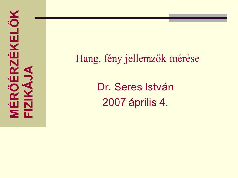 MÉRŐÉRZÉKELŐK FIZIKÁJA Hang, fény jellemzők mérése Dr. Seres István 2007 április 4.