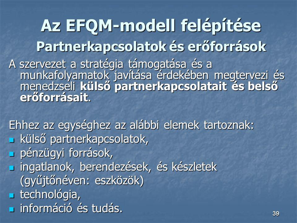 39 Az EFQM-modell felépítése Partnerkapcsolatok és erőforrások A szervezet a stratégia támogatása és a munkafolyamatok javítása érdekében megtervezi é