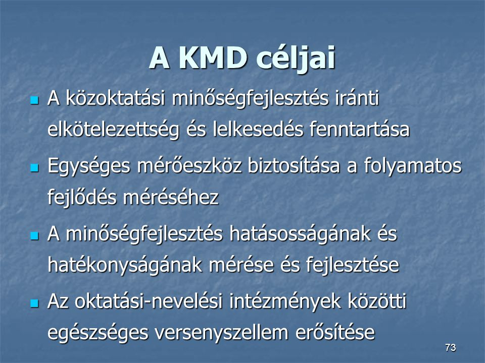 73 A KMD céljai A közoktatási minőségfejlesztés iránti elkötelezettség és lelkesedés fenntartása A közoktatási minőségfejlesztés iránti elkötelezettsé
