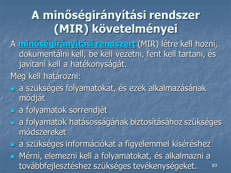 83 A minőségirányítási rendszer (MIR) követelményei A minőségirányítási rendszert (MIR) létre kell hozni, dokumentálni kell, be kell vezetni, fent kel