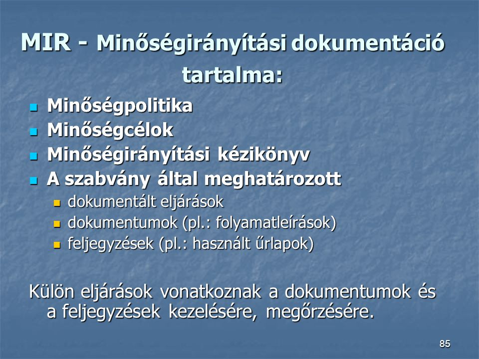 85 MIR - Minőségirányítási dokumentáció tartalma: Minőségpolitika Minőségpolitika Minőségcélok Minőségcélok Minőségirányítási kézikönyv Minőségirányít