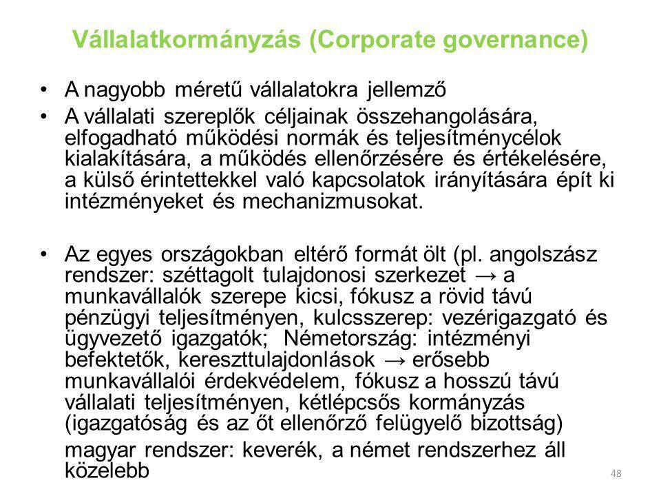 48 Vállalatkormányzás (Corporate governance) A nagyobb méretű vállalatokra jellemző A vállalati szereplők céljainak összehangolására, elfogadható működési normák és teljesítménycélok kialakítására, a működés ellenőrzésére és értékelésére, a külső érintettekkel való kapcsolatok irányítására épít ki intézményeket és mechanizmusokat.