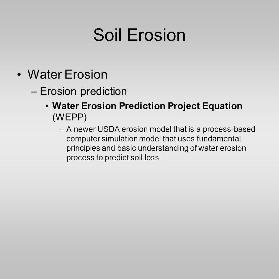 Soil Erosion Water Erosion –Erosion prediction Water Erosion Prediction Project Equation (WEPP) –A newer USDA erosion model that is a process-based computer simulation model that uses fundamental principles and basic understanding of water erosion process to predict soil loss