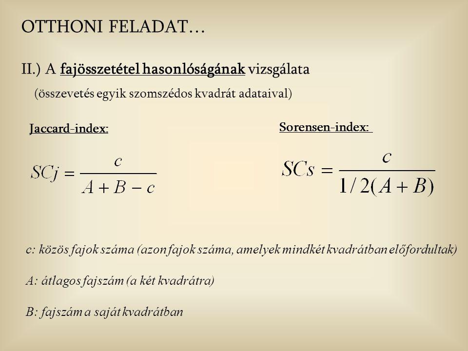Jaccard-index: c: közös fajok száma (azon fajok száma, amelyek mindkét kvadrátban előfordultak) A: átlagos fajszám (a két kvadrátra) B: fajszám a saját kvadrátban OTTHONI FELADAT… II.) A fajösszetétel hasonlóságának vizsgálata (összevetés egyik szomszédos kvadrát adataival) Sorensen-index: