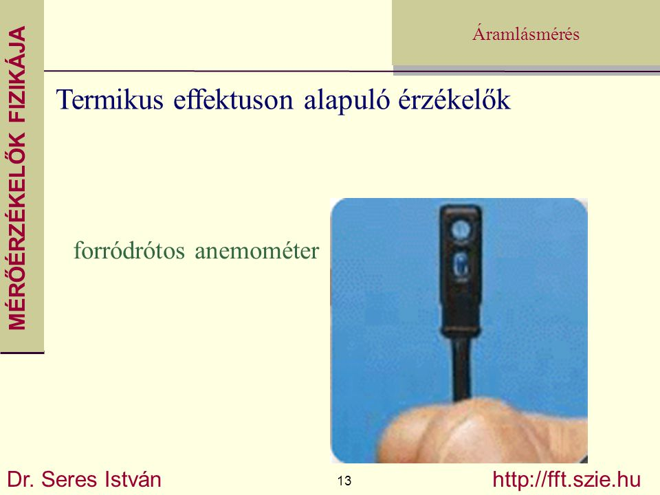 MÉRŐÉRZÉKELŐK FIZIKÁJA Dr. Seres István 13 http://fft.szie.hu Áramlásmérés Termikus effektuson alapuló érzékelők forródrótos anemométer