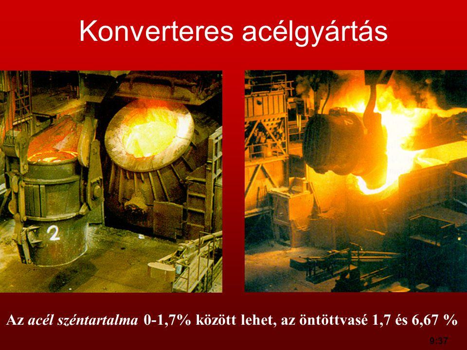 9:37 Konverteres acélgyártás Az acél széntartalma 0-1,7% között lehet, az öntöttvasé 1,7 és 6,67 %