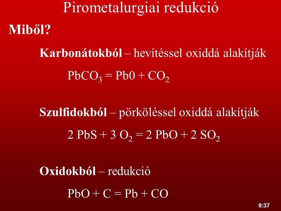 9:37 Pirometalurgiai redukció Miből? Karbonátokból – hevítéssel oxiddá alakítják PbCO 3 = Pb0 + CO 2 Szulfidokból – pörköléssel oxiddá alakítják 2 PbS