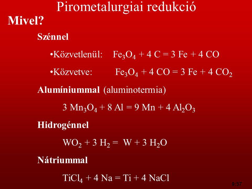9:37 Pirometalurgiai redukció Mivel? Szénnel Közvetlenül:Fe 3 O 4 + 4 C = 3 Fe + 4 CO Közvetve: Fe 3 O 4 + 4 CO = 3 Fe + 4 CO 2 Alumíniummal (aluminot