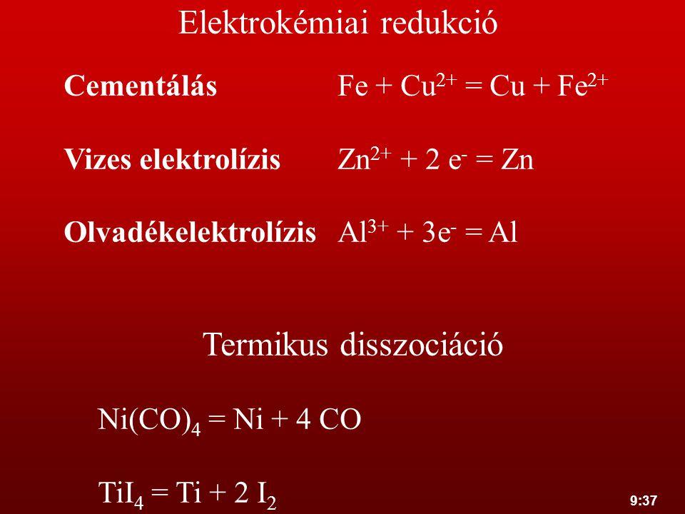 9:37 Elektrokémiai redukció CementálásFe + Cu 2+ = Cu + Fe 2+ Vizes elektrolízisZn 2+ + 2 e - = Zn OlvadékelektrolízisAl 3+ + 3e - = Al Termikus dissz