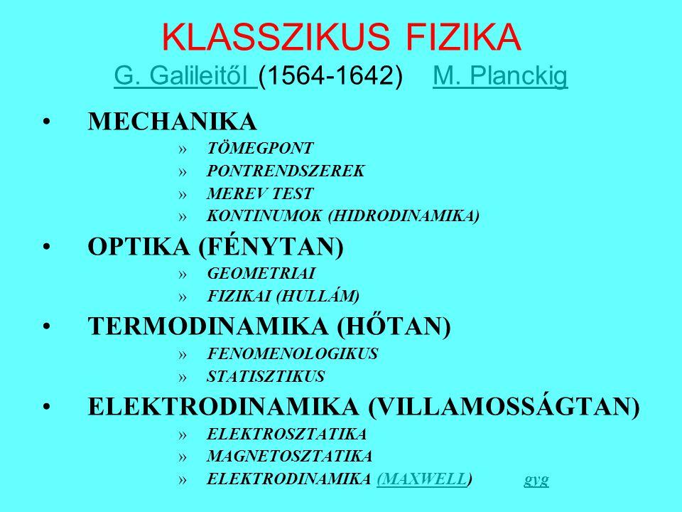 KLASSZIKUS FIZIKA G. Galileitől (1564-1642) M. Planckig G. Galileitől M. Planckig MECHANIKA »TÖMEGPONT »PONTRENDSZEREK »MEREV TEST »KONTINUMOK (HIDROD