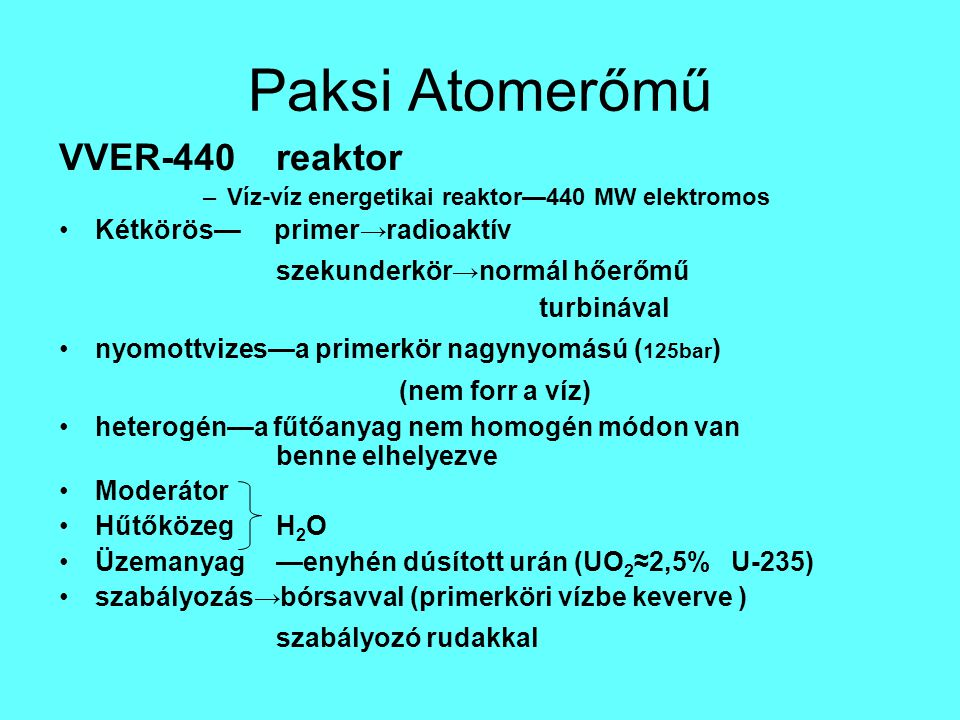 Paksi Atomerőmű VVER-440reaktor –Víz-víz energetikai reaktor—440 MW elektromos Kétkörös— primer→radioaktív szekunderkör→normál hőerőmű turbinával nyom