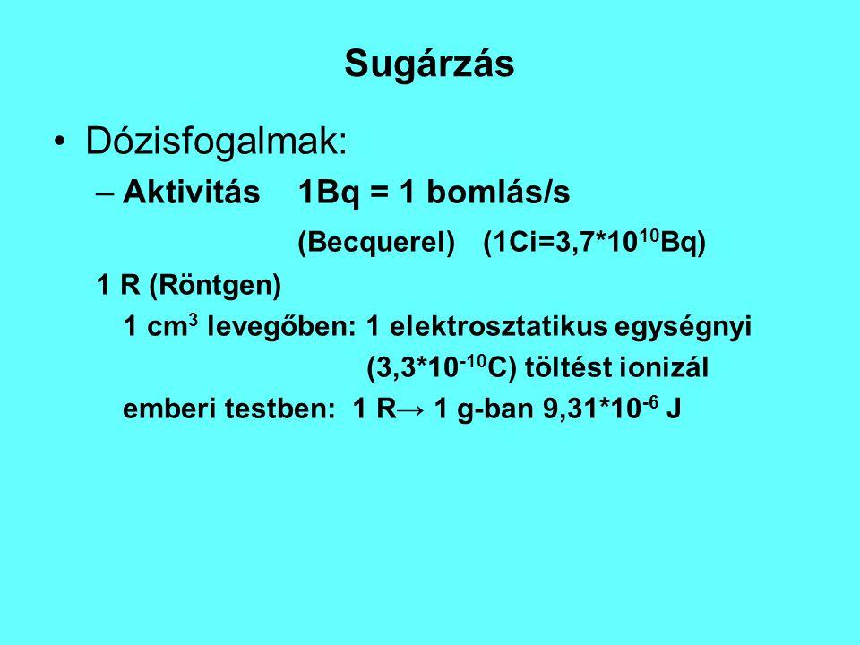 Sugárzás Dózisfogalmak: –Aktivitás1Bq = 1 bomlás/s (Becquerel)(1Ci=3,7*10 10 Bq) 1 R (Röntgen) 1 cm 3 levegőben: 1 elektrosztatikus egységnyi (3,3*10