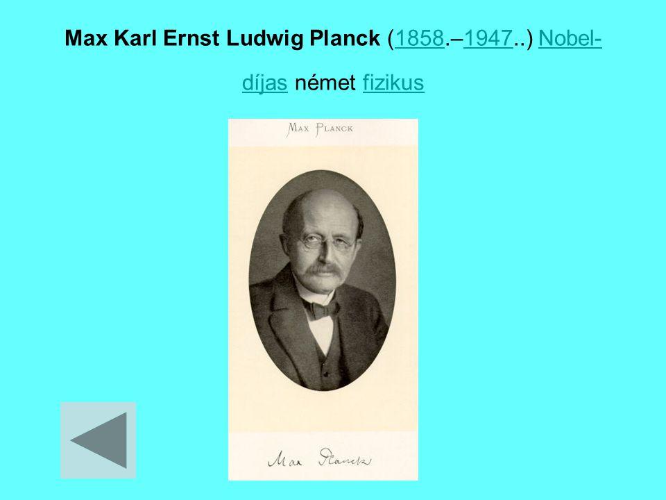 Max Karl Ernst Ludwig Planck (1858.–1947..) Nobel- díjas német fizikus18581947Nobel- díjasfizikus