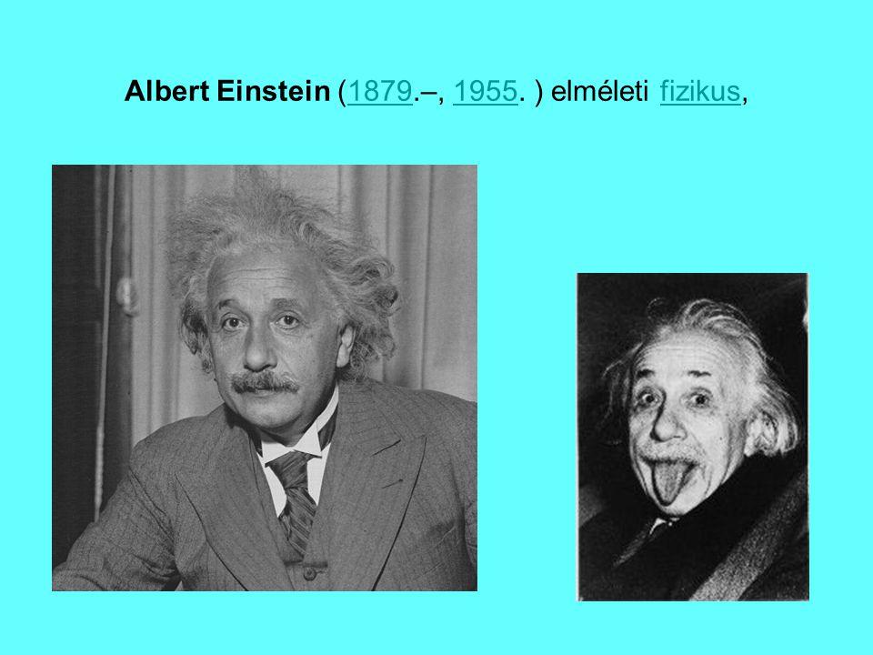 Albert Einstein (1879.–, 1955. ) elméleti fizikus,18791955fizikus