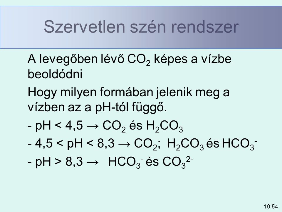 10:54 Szervetlen szén rendszer A levegőben lévő CO 2 képes a vízbe beoldódni Hogy milyen formában jelenik meg a vízben az a pH-tól függő. - pH < 4,5 →