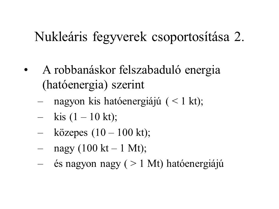 Nukleáris fegyverek csoportosítása 2. A robbanáskor felszabaduló energia (hatóenergia) szerint –nagyon kis hatóenergiájú ( < 1 kt); –kis (1 – 10 kt);