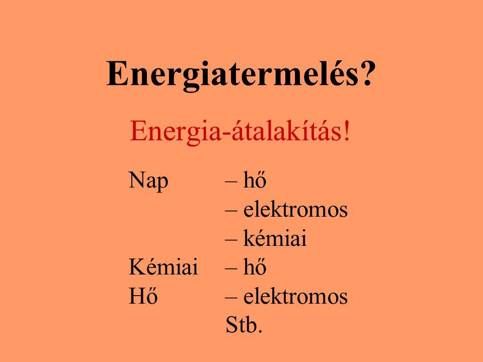Energiatermelés? Energia-átalakítás! Nap – hő – elektromos – kémiai Kémiai – hő Hő – elektromos Stb.