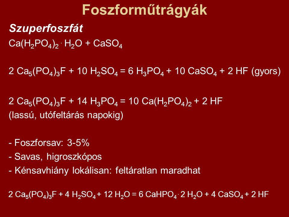 Foszforműtrágyák Szuperfoszfát Ca(H 2 PO 4 ) 2. H 2 O + CaSO 4 2 Ca 5 (PO 4 ) 3 F + 10 H 2 SO 4 = 6 H 3 PO 4 + 10 CaSO 4 + 2 HF (gyors) 2 Ca 5 (PO 4 )