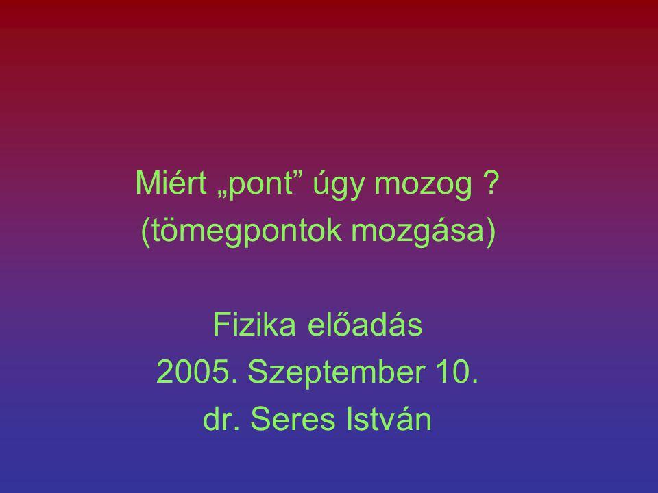 """Miért """"pont úgy mozog ? (tömegpontok mozgása) Fizika előadás 2005. Szeptember 10. dr. Seres István"""