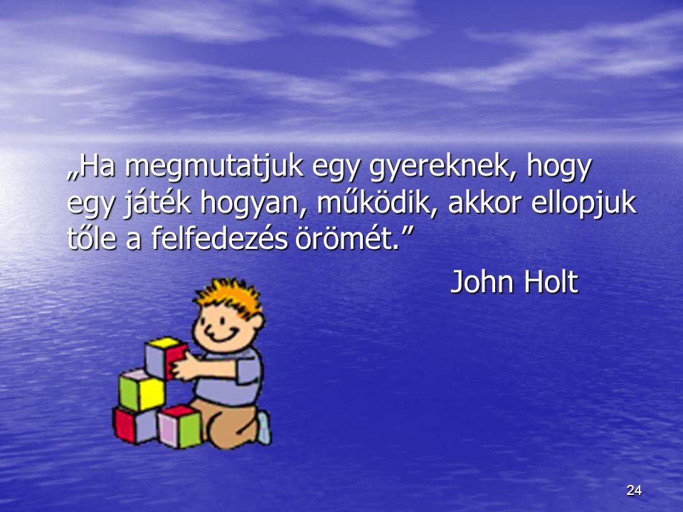 """24 """"Ha megmutatjuk egy gyereknek, hogy egy játék hogyan, működik, akkor ellopjuk tőle a felfedezés örömét."""" John Holt"""