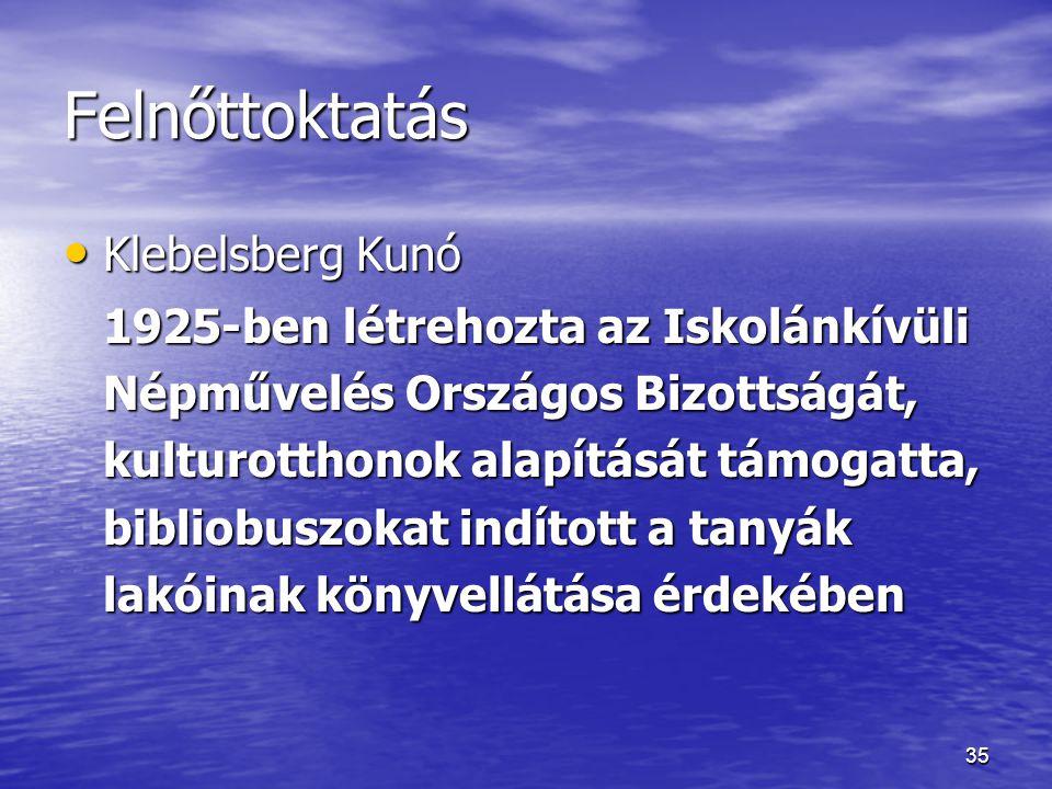 35 Felnőttoktatás Klebelsberg Kunó Klebelsberg Kunó 1925-ben létrehozta az Iskolánkívüli Népművelés Országos Bizottságát, kulturotthonok alapítását tá