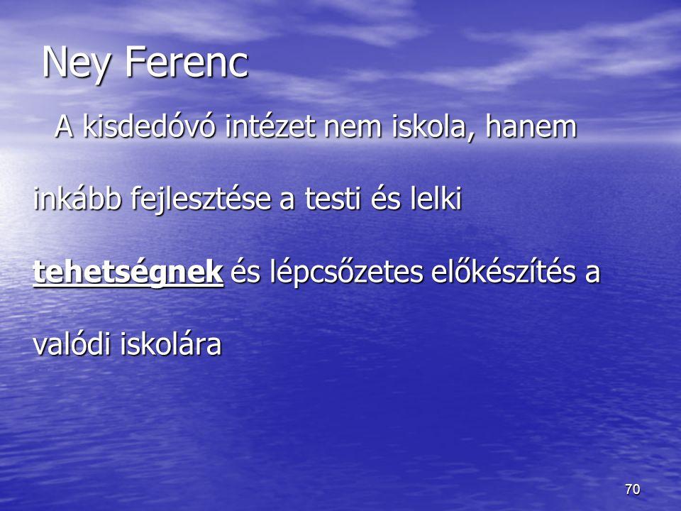 70 Ney Ferenc A kisdedóvó intézet nem iskola, hanem inkább fejlesztése a testi és lelki tehetségnek és lépcsőzetes előkészítés a valódi iskolára A kis