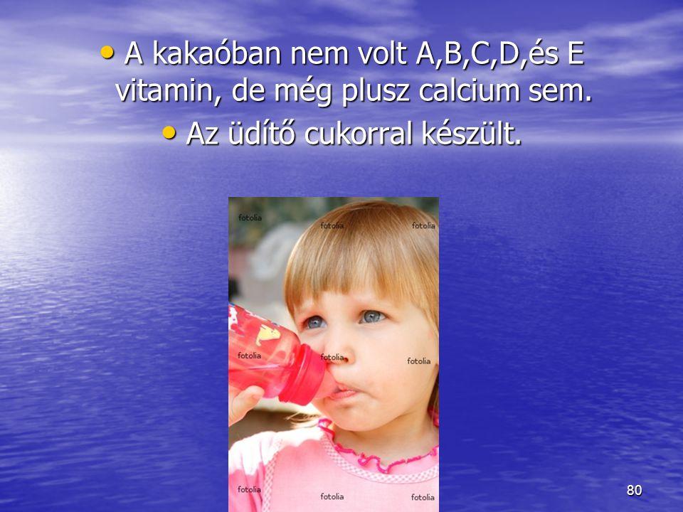 80 A kakaóban nem volt A,B,C,D,és E vitamin, de még plusz calcium sem. Az üdítő cukorral készült.