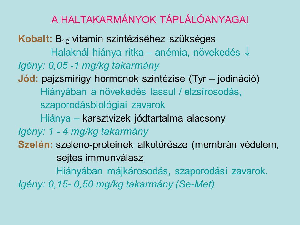 A HALTAKARMÁNYOK TÁPLÁLÓANYAGAI Kobalt: B 12 vitamin szintéziséhez szükséges Halaknál hiánya ritka – anémia, növekedés  Igény: 0,05 -1 mg/kg takarmán